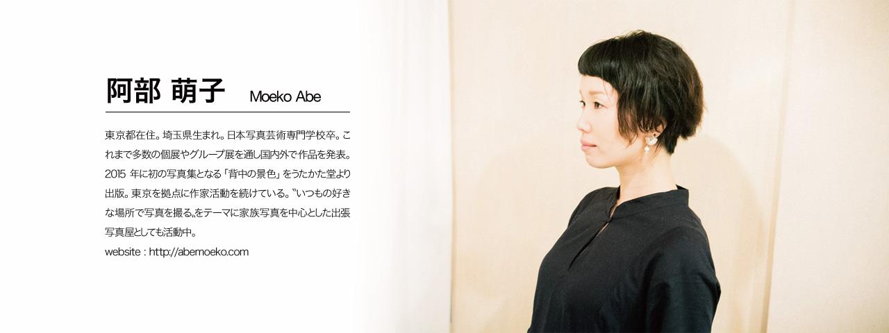 阿部萌子(あべ もえこ)東京都在住。埼玉県生まれ。日本写真芸術専門学校卒。これまで多数の個展やグループ展を通し国内外で作品を発表。2015年に初の写真集となる「背中の景色」をうたかた堂より出版。東京を拠点に作家活動を続けている。〝いつもの好きな場所で写真を撮る〟をテーマに家族写真を中心とした出張写真屋としても活動中。website : http://abemoeko.com